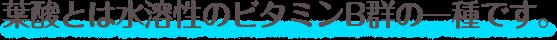 葉酸とは水溶性のビタミンB群の一種です。